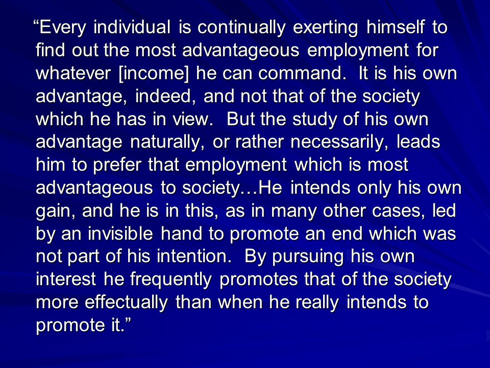 Every individual is continually exerting himself to find out the most advantageous employment for whatever [income] he can command.